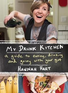 My Drunk Kitchen by Hannah Hart. Can't wait to buy her book!