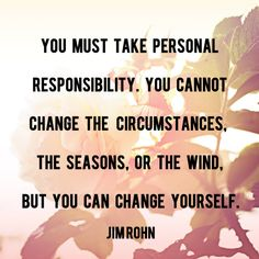"""""""You must take personal responsibility. You cannot change the circumstances, the seasons, or the wind, but you can change yourself."""" - Jim Rohn   AndThenWeSaved.com"""