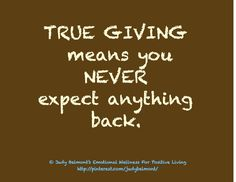 True Giving means you never get anything back...My Granny was the perfect example.