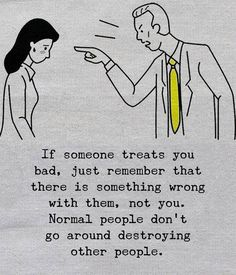If someone treats you bad, just remember that there is something wrong with them, not you. Normal people don't go around destroying other people. True Quotes, Words Quotes, Sayings, Qoutes, Heart Quotes, People Quotes, Wisdom Quotes, Quotes Quotes, Positive Vibes