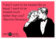 'I don't want to be treated like an equal, I want to be treated much better than you!' -Blanche Deveraux.