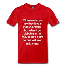 Women say they love me in uniform but... Men's shirt (front) only $30.00 on studio3designs.spreadshirt.com!