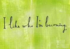 "I like who I'm becoming.      The ""I Am Project"".   An apparently simple thought, but really hard to achieve."