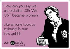How can you say we are old after 30?? We JUST became women! Like anyone took us seriously in our 20's...pshhh.