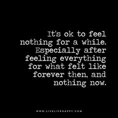 Live Life Happy: It's ok to feel nothing for a while. Especially after feeling everything for what felt like forever then, and nothing now.
