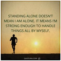 alone quotes Standing alone doesn't mean I am alone. It means I'm strong enough to handle things all by myself.