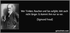 Wer Trinken, Rauchen und Sex aufgibt, lebt auch nicht länger. Es kommt ihm nur so vor. (Sigmund Freud) Freud Psychology, University Of Vienna, German Quotes, Medicine Doctor, Important People, In My Feelings, Einstein, Wisdom, Motivation