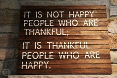 It is not happy people who are thankful...It is thankful people who are happy.