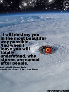 Caitlyn Siehl.  Love this quote!  I will destroy you in the most beautiful way possible.  And when I leave you will finally understand, why storms are named after people.
