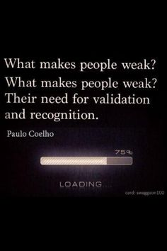 What makes people weak? What makes people weak? Their need for validation and recognition.