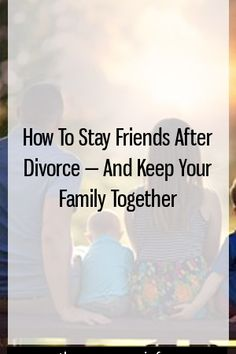 How To Stay Friends After Divorce — And Keep Your Family Together by bestpregnency.info