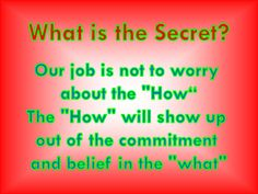 "What is the Secret? Our job is not to worry about the ""How"" The ""How"" will show up out of the commitment and belief in the ""what"""