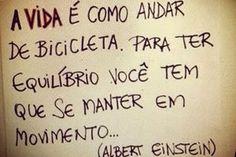 A vida é como andar de bicicleta. Para ter equilíbrio você tem que se manter em movimento...