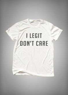 I legit dont care tumblr Shirt funny sweatshirt womens girls teens unisex grunge instagram blogger punk dope swag hype hipster gifts merch