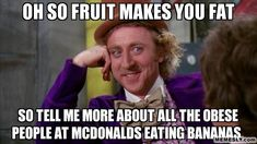 oh so fruit makes you fat - so tell me more about all the obese people at mcdonalds eating bananas  (Condescending Wonka)