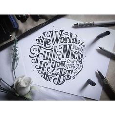 """The world is full of nice people. If you can't find one, be one. Not sure how the word """"the"""" got in there so many times..."""