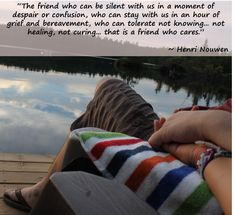 """""""The friend who can be silent with us in a moment of despair or confusion, who can stay with us in an hour of grief and bereavement, who can tolerate not knowing. not healing, not curing. that is a friend who cares. Henri Nouwen, Who Cares, Bereavement, Confusion, Good Thoughts, Trust God, Grief, The Cure, Healing"""