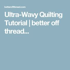 Ultra-Wavy Quilting Tutorial | better off thread...