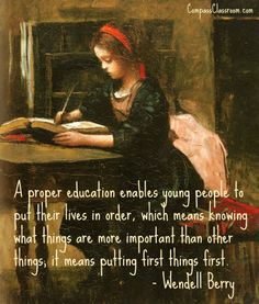 """""""A proper education enables young people to put their lives in order, which means knowing what things are more important than other things; it means putting first things first."""" - Wendell Berry 