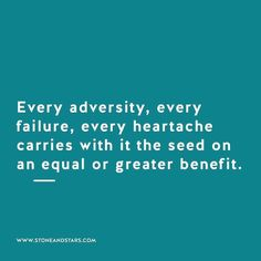 Every adversity, every failure, every heartache carries with it the seed on an equal or greater benefit.