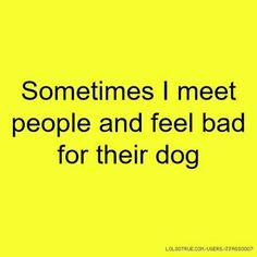 Funny jokes about people and their dogs. Jokes about people and dogs. Sometimes I meet people and feel bad for their dog. Some people don't deserve dogs. Dog Quotes, Animal Quotes, Funny Quotes, Funniest Quotes Ever, Random Quotes, I Love Dogs, Puppy Love, Der Boxer, Frases Humor