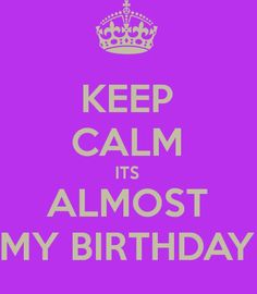 keep calm is almost my birthday