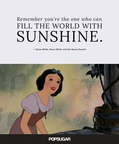 """""""Remember you're the one who can fill the world with sunshine."""" — Snow White, Snow White and the Seven Dwarfs"""