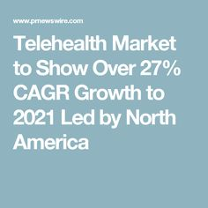 Telehealth Market to Show Over 27% CAGR Growth to 2021 Led by North America