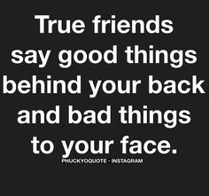 """""""True friends say good things behind your back and bad things to your face."""""""