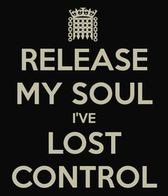 RELEASE MY SOUL I'VE LOST CONTROL