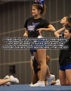 Everyone thinks cheerleading is easy.& that all we do is yell on the sidelines of football games.but its so much more than that.try coming to our practices where we stunt for hours.or competing a strictly stunt routine for judges.its alot harder than we make it look.We arent stupid, were not sluts & we dont deserve to be made fun of the way we are.School cheer is just as hard as all star too. you learn & practice a routine for comp & cheers. its hard, really hard.
