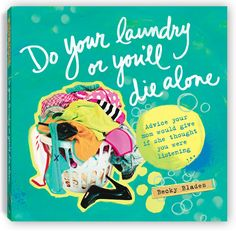 Motherly advice, quotable wisdom for daughters and friends. BUY THE BOOK: Do Your Laundry or You'll Die Alone by Becky Blades. Guaranteed to create conversations!