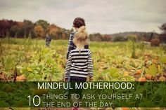 MINDFUL MOTHERHOOD: 10 THINGS TO ASK YOURSELF AT THE END OF THE DAY. --It's not always about a clean home and tangible results (like a folded basket of laundry and a spotless bathroom) at the end of the day. Sometimes are greatest accomplishments as mothers are not seen, but felt.