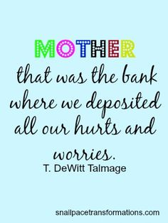 Mother-that was the bank where we deposited all our hurts and worries