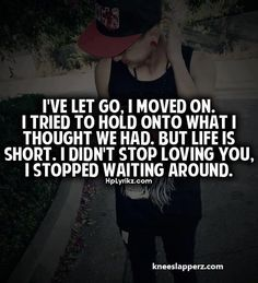 I've let go. I moved on. I tried to hold onto what I thought we had. But life is short. I didn't stop loving you. I stopped waiting around.