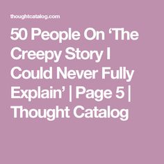 50 People On 'The Creepy Story I Could Never Fully Explain' | Page 5 | Thought Catalog