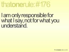 I am only responsible for what I say, not for what you understand.