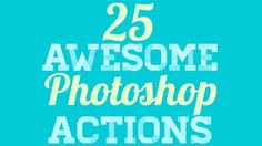 25 Awesome Photoshop Actions