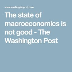 The state of macroeconomics is not good - The Washington Post