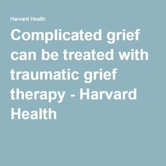 Complicated grief can be treated with traumatic grief therapy - Harvard Health