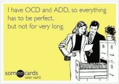 OCD & ADD Dual Diagnosis Humor I have OCD and ADD, so everything has to be perfect... but not for very long.