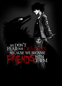 """We don't fear our demons because we became friends with them """