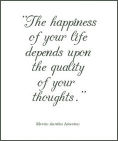 The happiness of your life depends upon the quality of your thoughts. ~Marcus Aurelius Antonius.