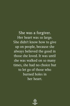 She was a forgiver. Her heart was so large. She didnt know how to give up on people, because she always believed the goo Business Motivational Quotes, Business Quotes, Positive Quotes, Inspirational Quotes, Strong Quotes, Wisdom Quotes, True Quotes, Quotes To Live By, Change Quotes