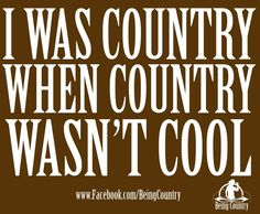 "yup i was always country while everybody was talking shit and now look everybodys ""country"""