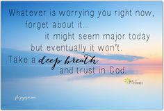 Whatever is worrying you right now, forget about it...it might seem major today but eventually it won't.  Take a deep breath and trust in God. <3 More amazing inspiration on Joy of Mom! <3 https://www.facebook.com/joyofmom   #inspirational #quote #joyofmom