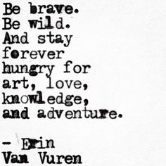 quotes about adventure and exploration: Be brave. Be wild. And stay forever hungry for art, love, knowledge, and adventure. Words Quotes, Me Quotes, Motivational Quotes, Inspirational Quotes, Sayings, Epic Quotes, Great Quotes, Quotes To Live By, Unique Quotes