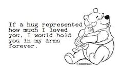 If a hug represented how much I loved you. I would hold you in my arms forever.
