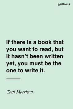 GIRLBOSS QUOTE: If there is a book that you want to read, but it hasn't been written yet, you must be the one to write it. – Toni Morrison