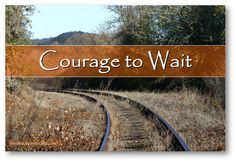 """Wait for the Lord; be strong and let your heart take courage; wait for the Lord!"" Psalm 27:14 (ESV) - See more at: http://www.thebeautyinhisgrip.com/2014/02/courage-to-wait.html#sthash.LqmaxQNu.dpuf"